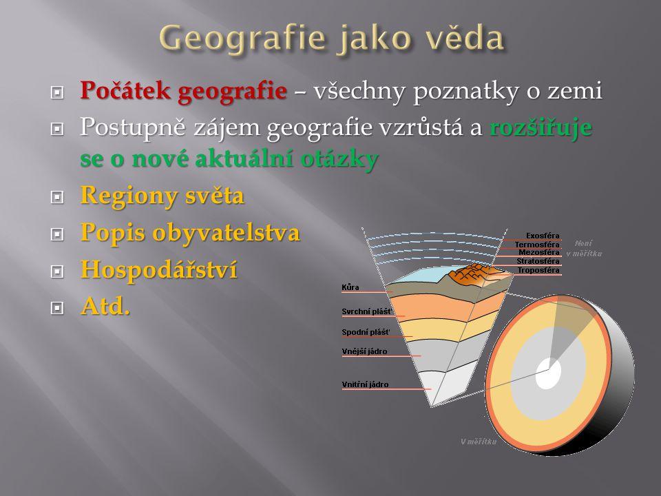  Počátek geografie – všechny poznatky o zemi  Postupně zájem geografie vzrůstá a rozšiřuje se o nové aktuální otázky  Regiony světa  Popis obyvatelstva  Hospodářství  Atd.