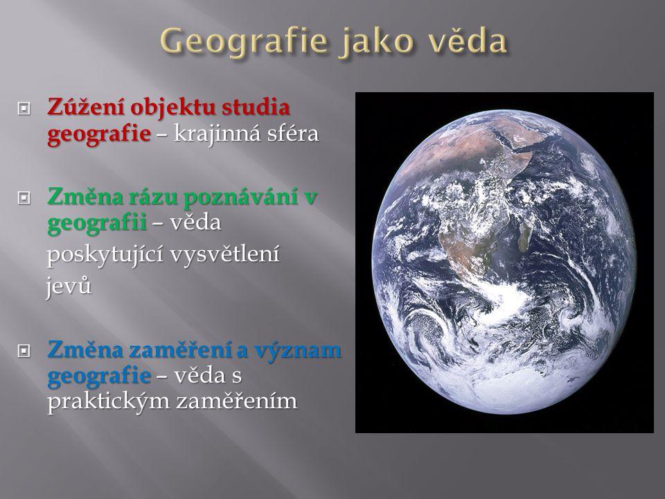  Zúžení objektu studia geografie – krajinná sféra  Změna rázu poznávání v geografii – věda poskytující vysvětlení poskytující vysvětlení jevů jevů  Změna zaměření a význam geografie – věda s praktickým zaměřením