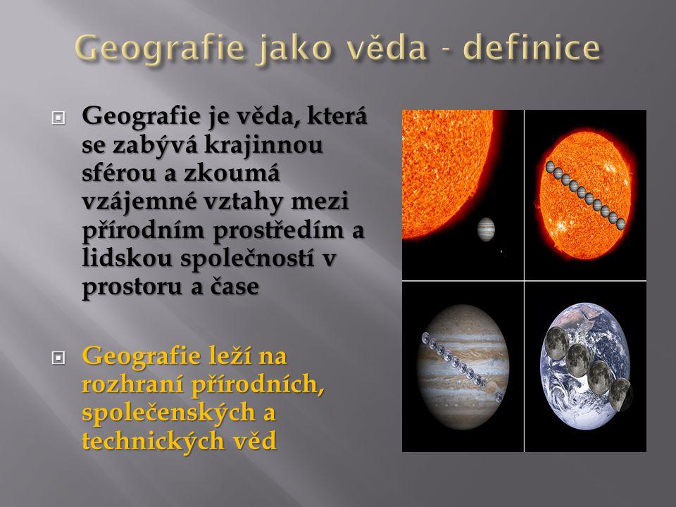  Geografie je věda, která se zabývá krajinnou sférou a zkoumá vzájemné vztahy mezi přírodním prostředím a lidskou společností v prostoru a čase  Geografie leží na rozhraní přírodních, společenských a technických věd