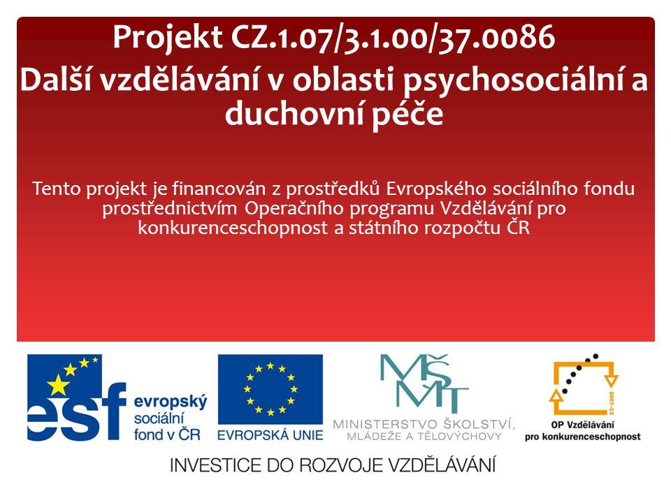 Projekt CZ.1.07/3.1.00/37.0086 Další vzdělávání v oblasti psychosociální a duchovní péče Tento projekt je financován z prostředků Evropského sociálníh
