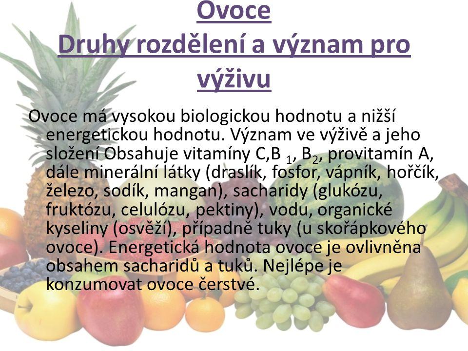 Ovoce Druhy rozdělení a význam pro výživu Ovoce má vysokou biologickou hodnotu a nižší energetickou hodnotu. Význam ve výživě a jeho složení Obsahuje