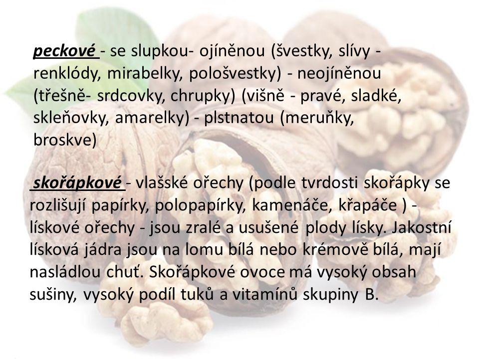 peckové - se slupkou- ojíněnou (švestky, slívy - renklódy, mirabelky, pološvestky) - neojíněnou (třešně- srdcovky, chrupky) (višně - pravé, sladké, skleňovky, amarelky) - plstnatou (meruňky, broskve) skořápkové - vlašské ořechy (podle tvrdosti skořápky se rozlišují papírky, polopapírky, kamenáče, křapáče ) - lískové ořechy - jsou zralé a usušené plody lísky.