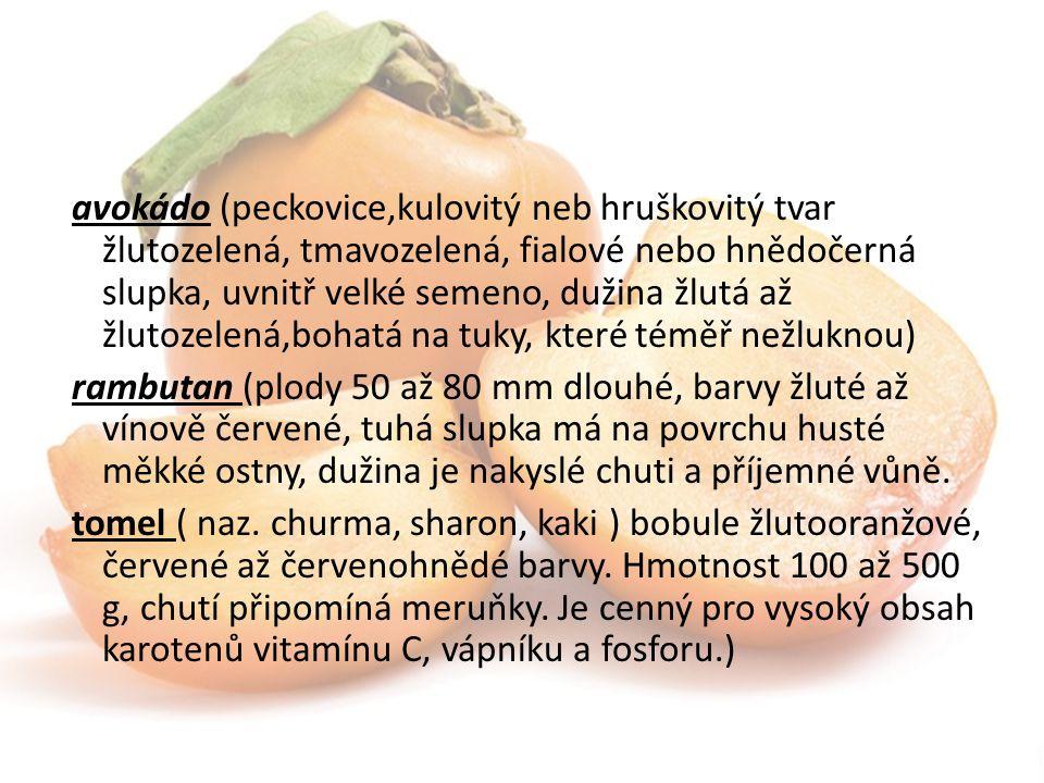 avokádo (peckovice,kulovitý neb hruškovitý tvar žlutozelená, tmavozelená, fialové nebo hnědočerná slupka, uvnitř velké semeno, dužina žlutá až žlutozelená,bohatá na tuky, které téměř nežluknou) rambutan (plody 50 až 80 mm dlouhé, barvy žluté až vínově červené, tuhá slupka má na povrchu husté měkké ostny, dužina je nakyslé chuti a příjemné vůně.