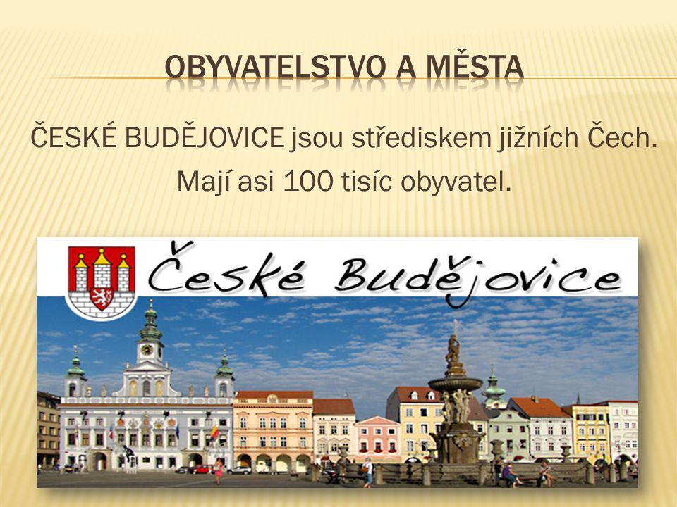 ČESKÉ BUDĚJOVICE jsou střediskem jižních Čech. Mají asi 100 tisíc obyvatel.