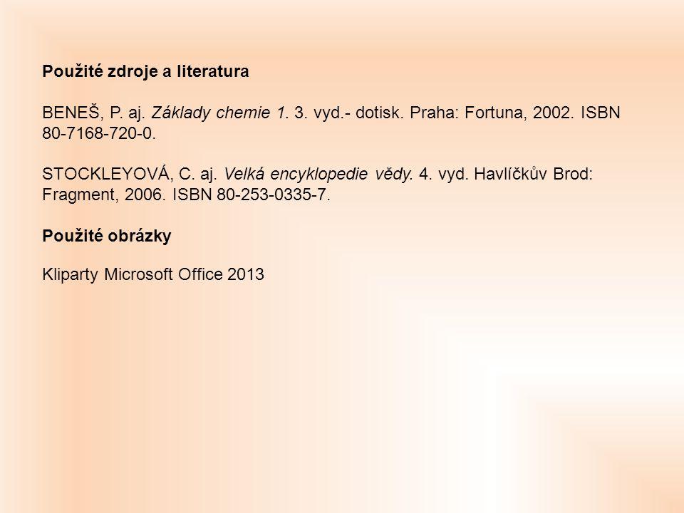 Použité zdroje a literatura BENEŠ, P. aj. Základy chemie 1. 3. vyd.- dotisk. Praha: Fortuna, 2002. ISBN 80-7168-720-0. STOCKLEYOVÁ, C. aj. Velká encyk