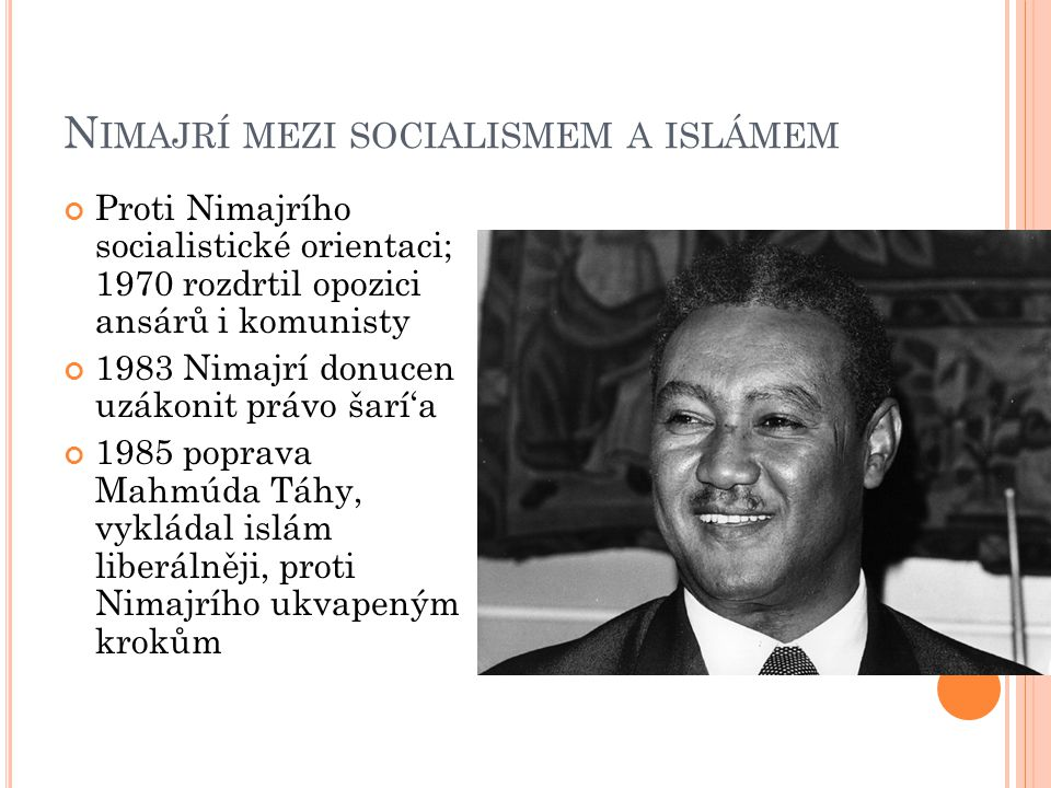 N IMAJRÍ MEZI SOCIALISMEM A ISLÁMEM Proti Nimajrího socialistické orientaci; 1970 rozdrtil opozici ansárů i komunisty 1983 Nimajrí donucen uzákonit právo šarí'a 1985 poprava Mahmúda Táhy, vykládal islám liberálněji, proti Nimajrího ukvapeným krokům