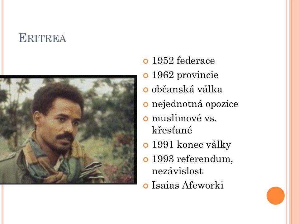 E RITREA 1952 federace 1962 provincie občanská válka nejednotná opozice muslimové vs. křesťané 1991 konec války 1993 referendum, nezávislost Isaias Af