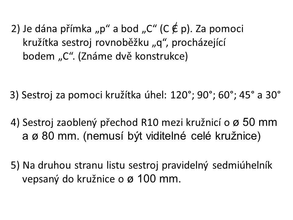 """2) Je dána přímka """"p"""" a bod """"C"""" (C Є p). Za pomoci kružítka sestroj rovnoběžku """"q"""", procházející bodem """"C"""". (Známe dvě konstrukce) 3) Sestroj za pomoc"""
