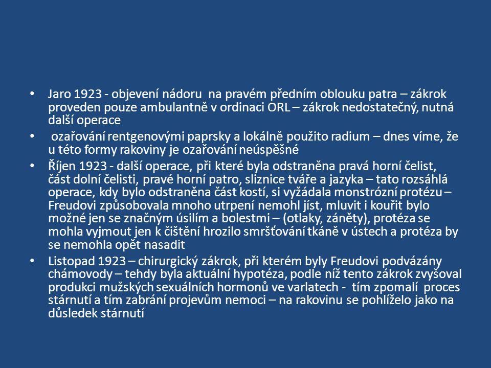 Jaro 1923 - objevení nádoru na pravém předním oblouku patra – zákrok proveden pouze ambulantně v ordinaci ORL – zákrok nedostatečný, nutná další operace ozařování rentgenovými paprsky a lokálně použito radium – dnes víme, že u této formy rakoviny je ozařování neúspěšné Říjen 1923 - další operace, při které byla odstraněna pravá horní čelist, část dolní čelisti, pravé horní patro, sliznice tváře a jazyka – tato rozsáhlá operace, kdy bylo odstraněna část kostí, si vyžádala monstrózní protézu – Freudovi způsobovala mnoho utrpení nemohl jíst, mluvit i kouřit bylo možné jen se značným úsilím a bolestmi – (otlaky, záněty), protéza se mohla vyjmout jen k čištění hrozilo smršťování tkáně v ústech a protéza by se nemohla opět nasadit Listopad 1923 – chirurgický zákrok, při kterém byly Freudovi podvázány chámovody – tehdy byla aktuální hypotéza, podle níž tento zákrok zvyšoval produkci mužských sexuálních hormonů ve varlatech - tím zpomalí proces stárnutí a tím zabrání projevům nemoci – na rakovinu se pohlíželo jako na důsledek stárnutí