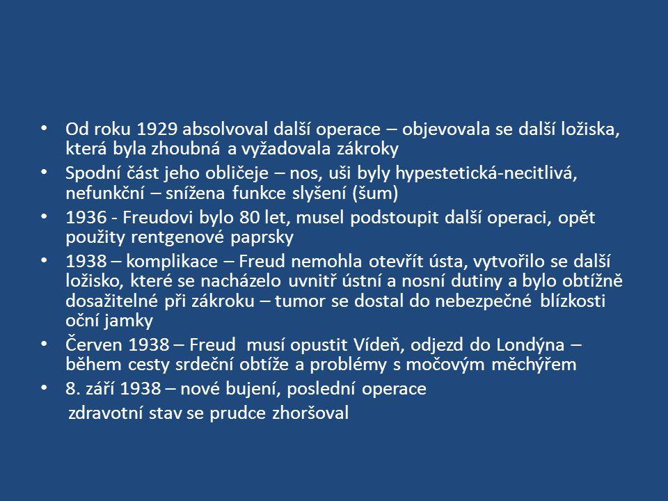 Od roku 1929 absolvoval další operace – objevovala se další ložiska, která byla zhoubná a vyžadovala zákroky Spodní část jeho obličeje – nos, uši byly hypestetická-necitlivá, nefunkční – snížena funkce slyšení (šum) 1936 - Freudovi bylo 80 let, musel podstoupit další operaci, opět použity rentgenové paprsky 1938 – komplikace – Freud nemohla otevřít ústa, vytvořilo se další ložisko, které se nacházelo uvnitř ústní a nosní dutiny a bylo obtížně dosažitelné při zákroku – tumor se dostal do nebezpečné blízkosti oční jamky Červen 1938 – Freud musí opustit Vídeň, odjezd do Londýna – během cesty srdeční obtíže a problémy s močovým měchýřem 8.