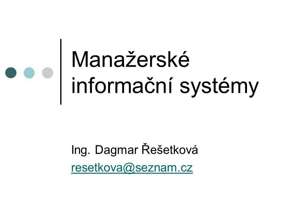 Manažerské informační systémy Ing. Dagmar Řešetková resetkova@seznam.cz