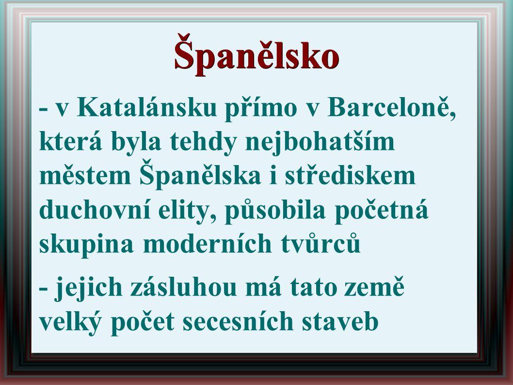 Španělsko - v Katalánsku přímo v Barceloně, která byla tehdy nejbohatším městem Španělska i střediskem duchovní elity, působila početná skupina moderních tvůrců - jejich zásluhou má tato země velký počet secesních staveb