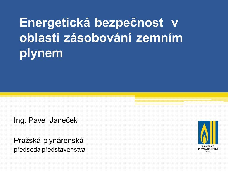Energetická bezpečnost v oblasti zásobování zemním plynem Ing. Pavel Janeček Pražská plynárenská předseda představenstva