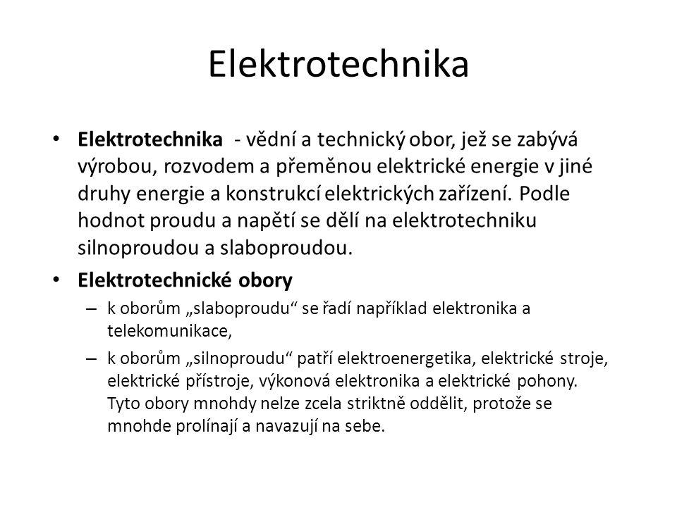 Elektrotechnika Elektrotechnika - vědní a technický obor, jež se zabývá výrobou, rozvodem a přeměnou elektrické energie v jiné druhy energie a konstru