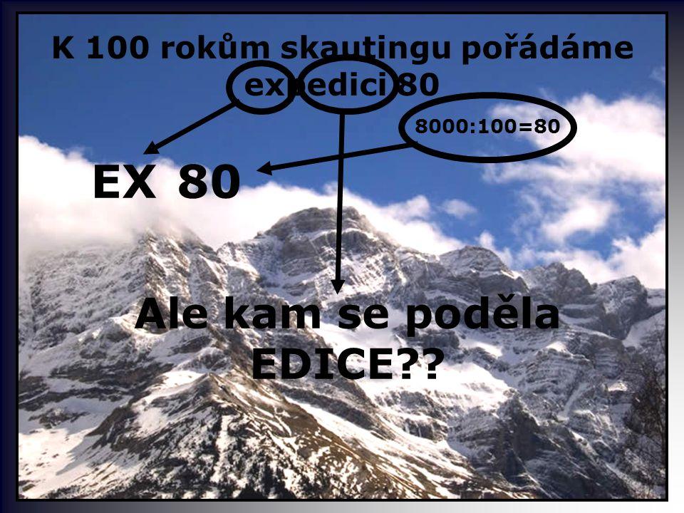 K 100 rokům skautingu pořádáme expedici 80 EX 8000:100=80 80 Ale kam se poděla EDICE??