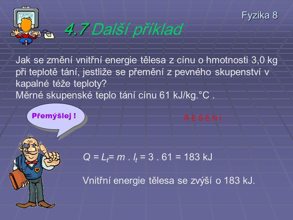 4.7 4.7 Další příklad Jak se změní vnitřní energie tělesa z cínu o hmotnosti 3,0 kg při teplotě tání, jestliže se přemění z pevného skupenství v kapalné téže teploty.