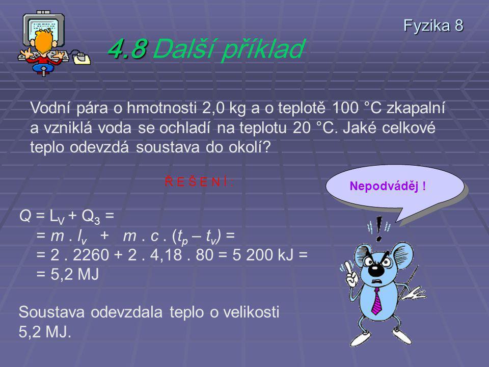 Fyzika 8 4.8 4.8 Další příklad Vodní pára o hmotnosti 2,0 kg a o teplotě 100 °C zkapalní a vzniklá voda se ochladí na teplotu 20 °C.