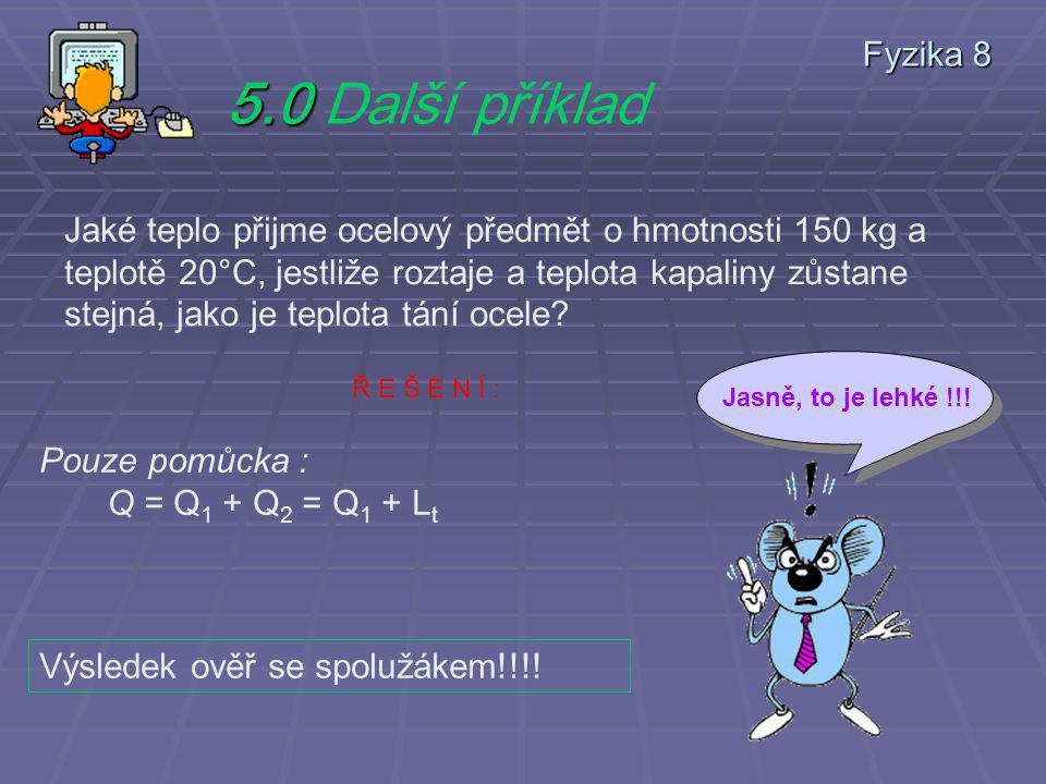 Fyzika 8 4.9 4.9 Další příklad Kus ledu o hmotnosti 3 kg a o teplotě -10°C se má přeměnit na vodu o teplotě 20°C. Jaké teplo přitom led přijme? Pouze