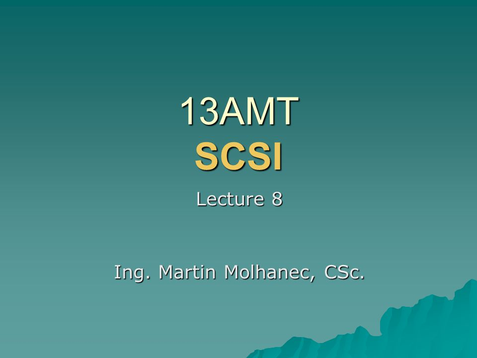 13AMT SCSI Lecture 8 Ing. Martin Molhanec, CSc.