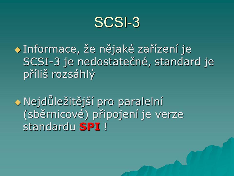 SCSI-3  Informace, že nějaké zařízení je SCSI-3 je nedostatečné, standard je příliš rozsáhlý  Nejdůležitější pro paralelní (sběrnicové) připojení je
