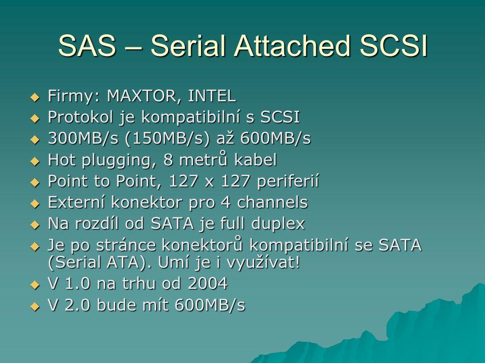 SAS – Serial Attached SCSI  Firmy: MAXTOR, INTEL  Protokol je kompatibilní s SCSI  300MB/s (150MB/s) až 600MB/s  Hot plugging, 8 metrů kabel  Poi