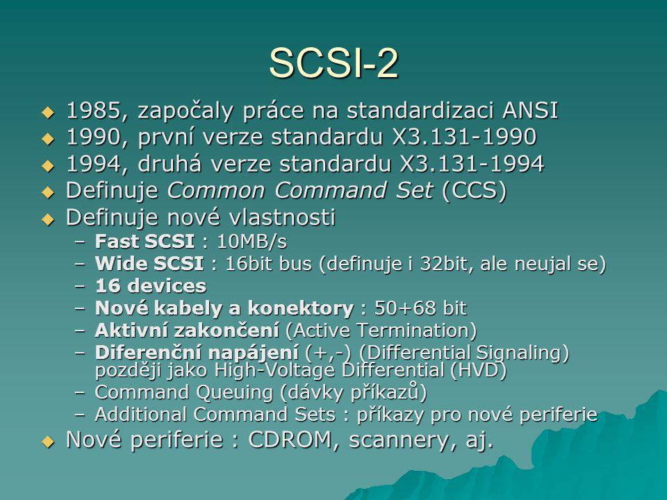 SCSI-2  1985, započaly práce na standardizaci ANSI  1990, první verze standardu X3.131-1990  1994, druhá verze standardu X3.131-1994  Definuje Common Command Set (CCS)  Definuje nové vlastnosti –Fast SCSI : 10MB/s –Wide SCSI : 16bit bus (definuje i 32bit, ale neujal se) –16 devices –Nové kabely a konektory : 50+68 bit –Aktivní zakončení (Active Termination) –Diferenční napájení (+,-) (Differential Signaling) později jako High-Voltage Differential (HVD) –Command Queuing (dávky příkazů) –Additional Command Sets : příkazy pro nové periferie  Nové periferie : CDROM, scannery, aj.