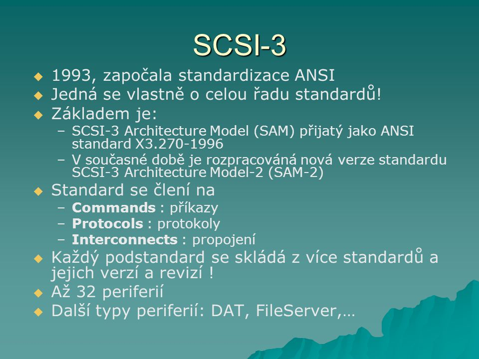 SCSI-3 : příkazové standardy  SCSI-3 Primary Commands –Společné příkazy –SPC, SPC-2, SPC-3  SCSI-3 Block Commands –Příkazy pro bloková zařízení (HDD, …) –SBC, SBC-2  SCSI-3 Reduced Block Command –Zjednodušené příkazy pro bloková zařízení (HDD, …) –RBC  SCSI-3 Stream Commands –Příkazy pro sekvenční zařízení (páska,…) –SSC, SSC-2  SCSI-3 Medium Changer Commands –Příkazy pro měniče medií –SMC, SMC-2