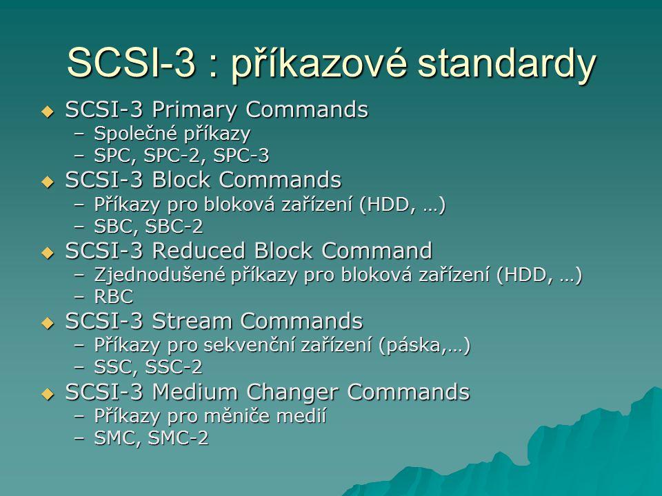 SCSI-3 : příkazové standardy  SCSI-3 Multimedia Commands –Příkazy pro multimedia –MMC, MMC-2, MMC-3  SCSI-3 Reduced Multimedia Commands –Zjednodušené příkazy pro multimedia –RMC  SCSI-3 Controller Commands –Příkazy pro RAID řadiče –SCC, SCC-2  SCSI-3 Enclosure Services –Příkazy pro odpojování periferií –SES  SCSI-3 Object Based Storage Device Commands –Objektově orientované příkazy pro přístup k datům –OSD