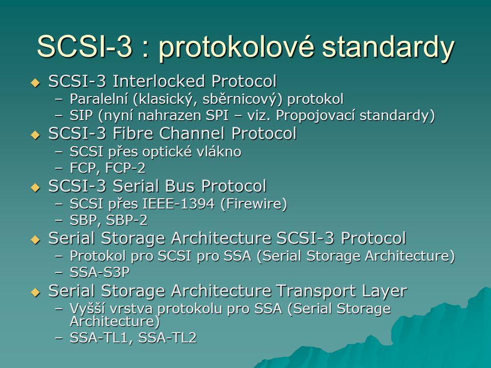 SCSI-3 : propojovací standardy  SCSI-3 Parallel Interface –Popisuje klasické sběrnicové připojení –Od SPI-2 zahrnuje v sobě i SIP –SPI, Fast-20, SPI-2, SPI-3, SPI-4  Připojení Fiber Channel a Serial Bus popisují oddělené standardy  Serial Storage Architecture Physical Layer –Popisuje připojení pro SSA (Serial Storage Architecture) –SSA-PH, SSA-PH2 SPI standard je z hlediska SCSI-3 pro běžné disky nejdůležitější!