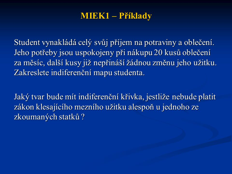 MIEK1 – Příklady Student vynakládá celý svůj příjem na potraviny a oblečení. Jeho potřeby jsou uspokojeny při nákupu 20 kusů oblečení za měsíc, další