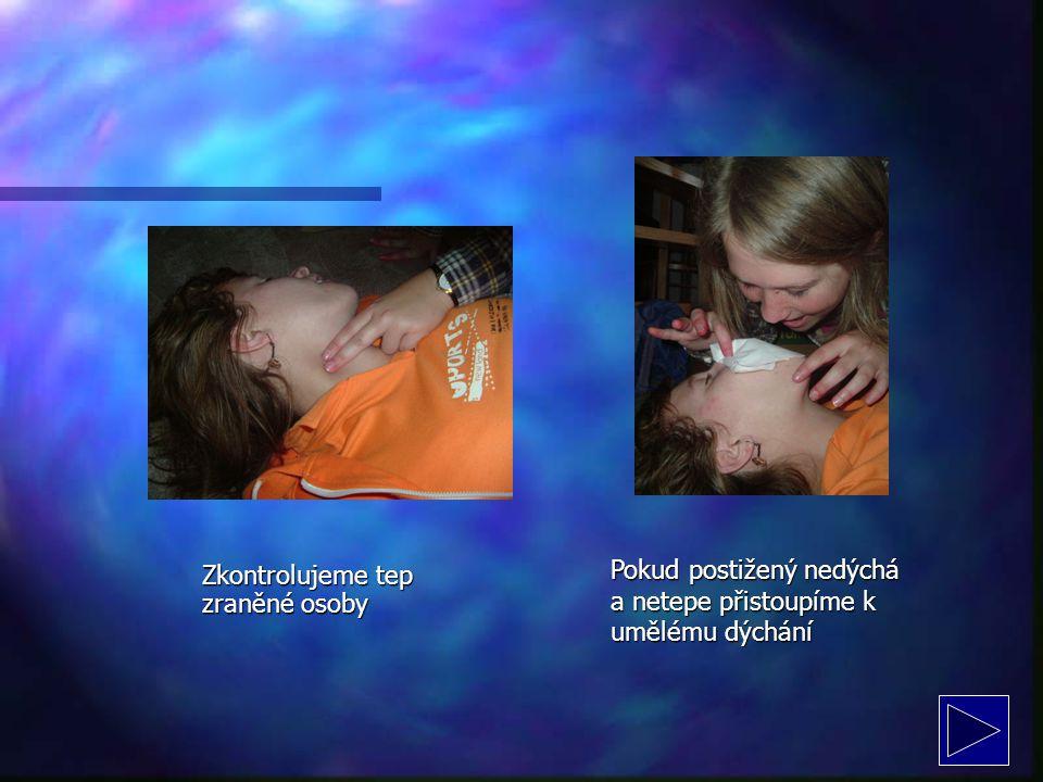 Zkontrolujeme tep zraněné osoby Pokud postižený nedýchá a netepe přistoupíme k umělému dýchání