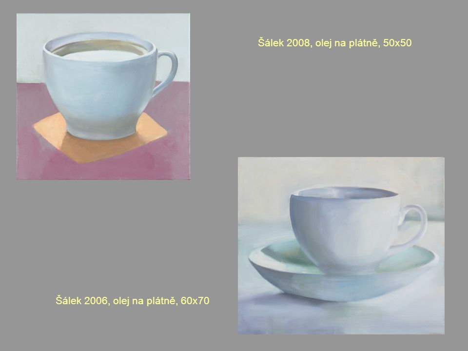 Šálek 2008, olej na plátně, 50x50 Šálek 2006, olej na plátně, 60x70