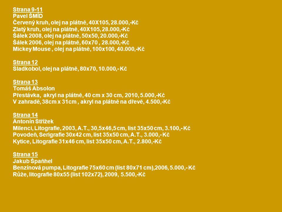 Strana 9-11 Pavel ŠMÍD Červený kruh, olej na plátně, 40X105, 28.000,-Kč Zlatý kruh, olej na plátně, 40X105, 28.000,-Kč Šálek 2008, olej na plátně, 50x50, 20.000,-Kč Šálek 2006, olej na plátně, 60x70, 28.000,-Kč Mickey Mouse, olej na plátně, 100x100, 40.000,-Kč Strana 12 Sladkobol, olej na plátně, 80x70, 10.000,- Kč Strana 13 Tomáš Absolon Přestávka, akryl na plátně, 40 cm x 30 cm, 2010, 5.000,-Kč V zahradě, 38cm x 31cm, akryl na plátně na dřevě, 4.500,-Kč Strana 14 Antonín Střížek Milenci, Litografie, 2003, A.T., 30,5x46,5 cm, list 35x50 cm, 3.100,- Kč Povodeň, Serigrafie 30x42 cm, list 35x50 cm, A.T., 3.000,- Kč Kytice, Litografie 31x46 cm, list 35x50 cm, A.T., 2.800,-Kč Strana 15 Jakub Špaňhel Benzínová pumpa, Litografie 75x60 cm (list 80x71 cm),2006, 5.000,- Kč Růže, litografie 80x55 (list 102x72), 2009, 5.500,-Kč