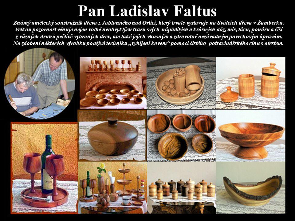Pan Ladislav Faltus Známý umělecký soustružník dřeva z Jablonného nad Orlicí, který trvale vystavuje na Svátcích dřeva v Žamberku. Velkou pozornost vě