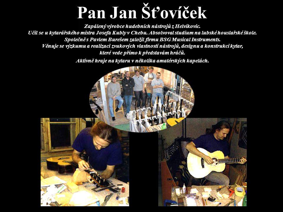 Pan Jan Šťovíček Zapálený výrobce hudebních nástrojů z Helvíkovic. Učil se u kytarářského mistra Josefa Kubly v Chebu. Absolvoval studium na lubské ho