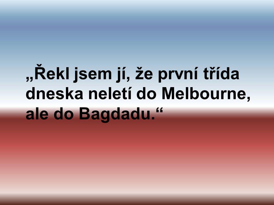 """""""Řekl jsem jí, že první třída dneska neletí do Melbourne, ale do Bagdadu."""