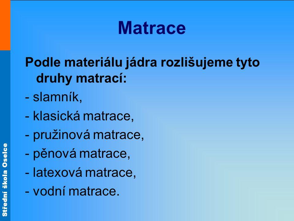 Střední škola Oselce Matrace Podle materiálu jádra rozlišujeme tyto druhy matrací: - slamník, - klasická matrace, - pružinová matrace, - pěnová matrace, - latexová matrace, - vodní matrace.