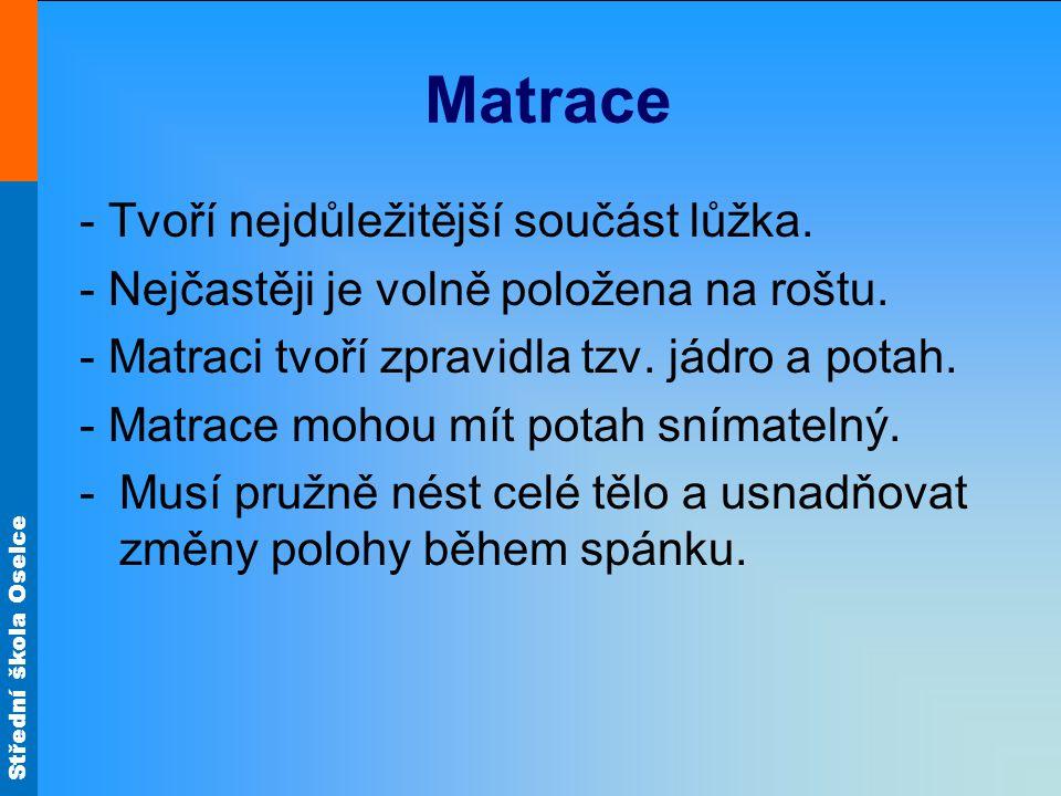 Střední škola Oselce Matrace - Tvoří nejdůležitější součást lůžka. - Nejčastěji je volně položena na roštu. - Matraci tvoří zpravidla tzv. jádro a pot