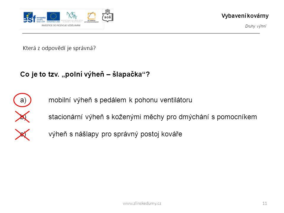"""www.zlinskedumy.cz Která z odpovědí je správná? 11 Co je to tzv. """"polní výheň – šlapačka""""? a) mobilní výheň s pedálem k pohonu ventilátoru b) stacioná"""