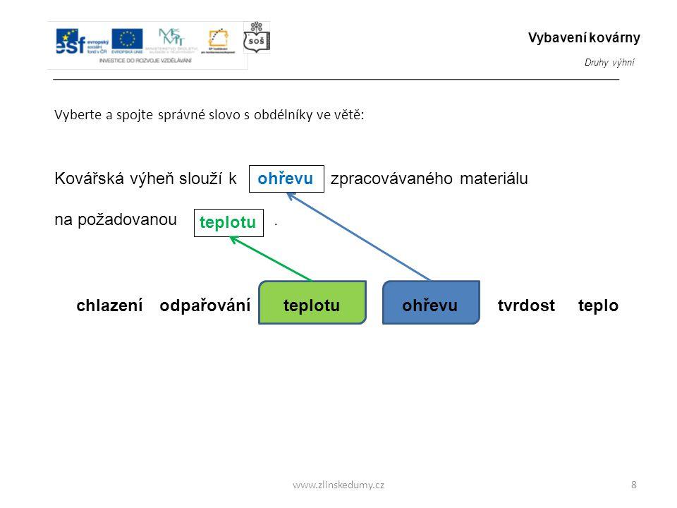 www.zlinskedumy.cz Vyberte a spojte správné slovo s obdélníky ve větě: 8 Kovářská výheň slouží k zpracovávaného materiálu na požadovanou. hmosti objeu
