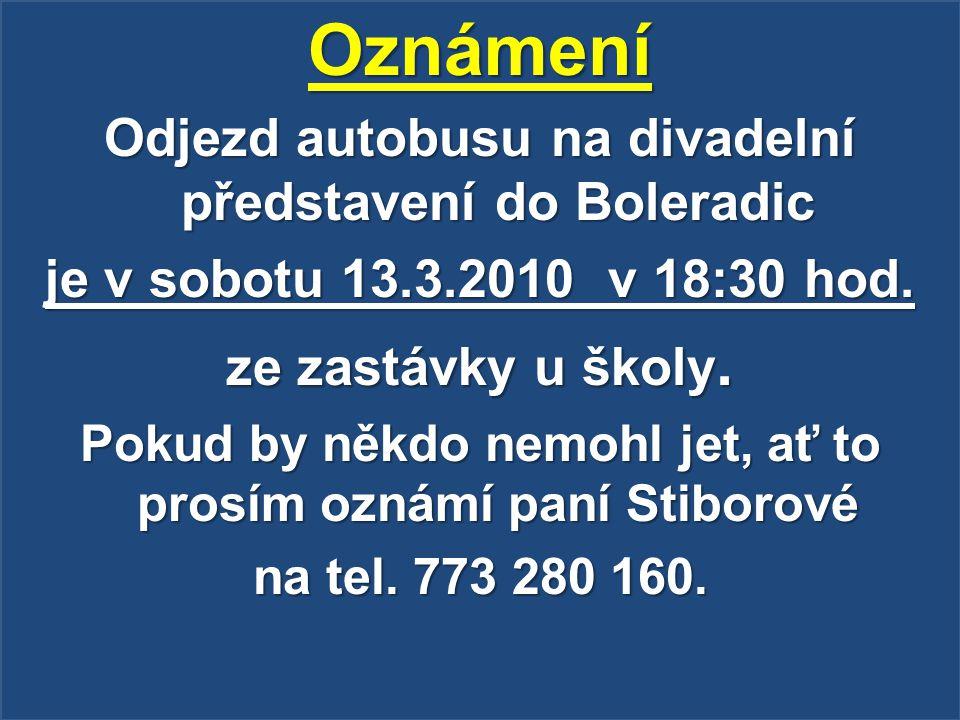 Oznámení Odjezd autobusu na divadelní představení do Boleradic je v sobotu 13.3.2010 v 18:30 hod. ze zastávky u školy. Pokud by někdo nemohl jet, ať t