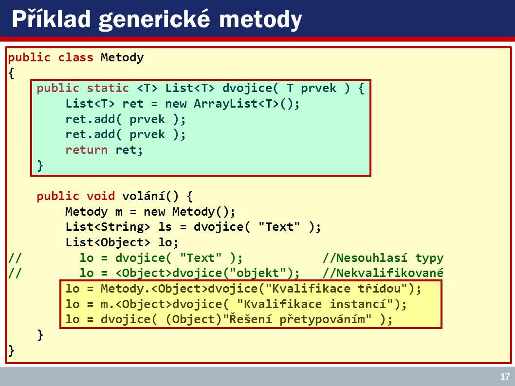 Příklad generické metody public class Metody { public static List dvojice( T prvek ) { List ret = new ArrayList (); ret.add( prvek ); return ret; } public void volání() { Metody m = new Metody(); List ls = dvojice( Text ); List lo; // lo = dvojice( Text ); //Nesouhlasí typy // lo = dvojice( objekt ); //Nekvalifikované lo = Metody.