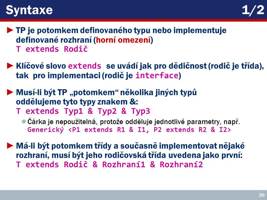 """Syntaxe1/2 ►TP je potomkem definovaného typu nebo implementuje definované rozhraní (horní omezení) T extends Rodič ►Klíčové slovo extends se uvádí jak pro dědičnost (rodič je třída), tak pro implementaci (rodič je interface ) ►Musí-li být TP """"potomkem několika jiných typů oddělujeme tyto typy znakem &: T extends Typ1 & Typ2 & Typ3 ● Čárka je nepoužitelná, protože odděluje jednotlivé parametry, např."""