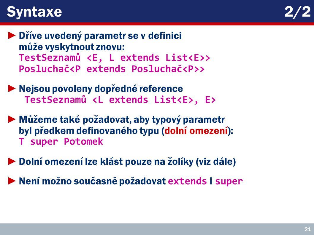 Syntaxe2/2 ►Dříve uvedený parametr se v definici může vyskytnout znovu: TestSeznamů > Posluchač > ►Nejsou povoleny dopředné reference TestSeznamů, E> ►Můžeme také požadovat, aby typový parametr byl předkem definovaného typu (dolní omezení): T super Potomek ►Dolní omezení lze klást pouze na žolíky (viz dále) ►Není možno současně požadovat extends i super 21