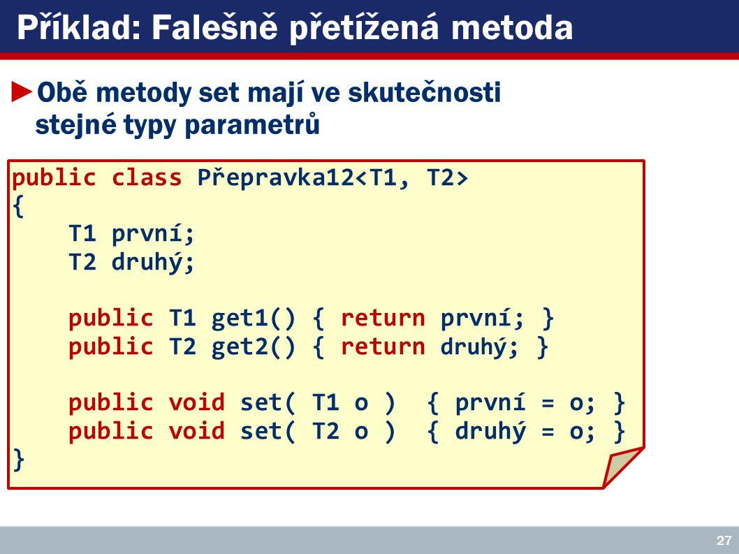Příklad: Falešně přetížená metoda public class Přepravka12 { T1 první; T2 druhý; public T1 get1() { return první; } public T2 get2() { return druhý ; } public void set( T1 o ) { první = o; } public void set( T2 o ) { druhý = o; } } 27 ►Obě metody set mají ve skutečnosti stejné typy parametrů
