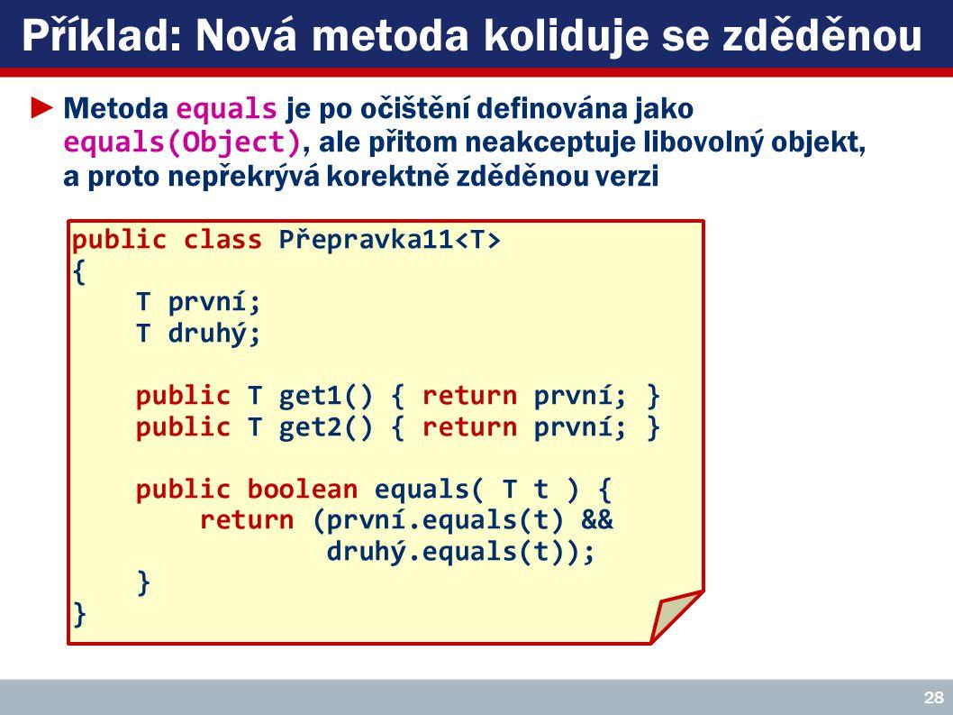 Příklad: Nová metoda koliduje se zděděnou public class Přepravka11 { T první; T druhý; public T get1() { return první; } public T get2() { return první; } public boolean equals( T t ) { return (první.equals(t) && druhý.equals(t)); } 28 ►Metoda equals je po očištění definována jako equals(Object), ale přitom neakceptuje libovolný objekt, a proto nepřekrývá korektně zděděnou verzi