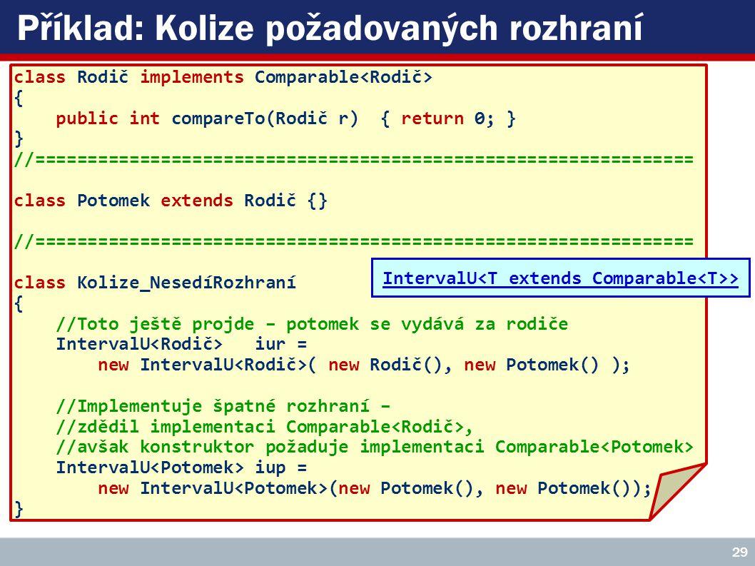 Příklad: Kolize požadovaných rozhraní class Rodič implements Comparable { public int compareTo(Rodič r) { return 0; } } //=============================================================== class Potomek extends Rodič {} //=============================================================== class Kolize_NesedíRozhraní { //Toto ještě projde – potomek se vydává za rodiče IntervalU iur = new IntervalU ( new Rodič(), new Potomek() ); //Implementuje špatné rozhraní – //zdědil implementaci Comparable, //avšak konstruktor požaduje implementaci Comparable IntervalU iup = new IntervalU (new Potomek(), new Potomek()); } 29 IntervalU >