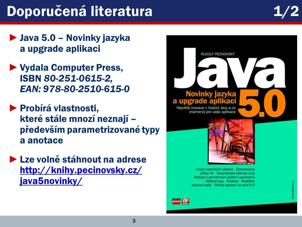 3 Doporučená literatura 1/2 ►Java 5.0 – Novinky jazyka a upgrade aplikaci ►Vydala Computer Press, ISBN 80-251-0615-2, EAN: 978-80-2510-615-0 ►Probírá vlastnosti, které stále mnozí neznají – především parametrizované typy a anotace ►Lze volně stáhnout na adrese http://knihy.pecinovsky.cz/ java5novinky/ http://knihy.pecinovsky.cz/ java5novinky/