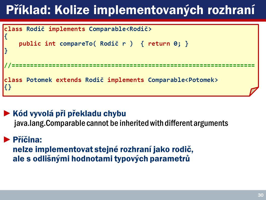 Příklad: Kolize implementovaných rozhraní class Rodič implements Comparable { public int compareTo( Rodič r ) { return 0; } } //================================================================== class Potomek extends Rodič implements Comparable {} 30 ►Kód vyvolá při překladu chybu java.lang.Comparable cannot be inherited with different arguments ►Příčina: nelze implementovat stejné rozhraní jako rodič, ale s odlišnými hodnotami typových parametrů