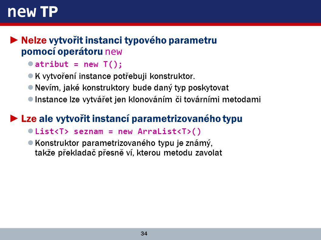 34 new TP ►Nelze vytvořit instanci typového parametru pomocí operátoru new ● atribut = new T(); ● K vytvoření instance potřebuji konstruktor.